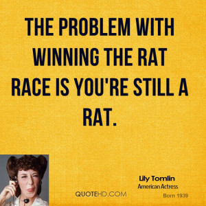 The problem with winning the rat race is you're still a rat.