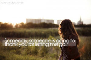 someday, someone is going to thank you for letting me go.