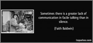 ... of communication in facile talking than in silence. - Faith Baldwin