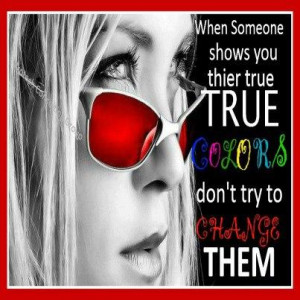 When someone shows you there true colors don't try to change them