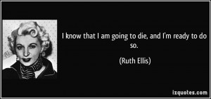 know that I am going to die, and I'm ready to do so. - Ruth Ellis