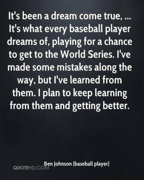 Ben Johnson (baseball player) - It's been a dream come true, ... It's ...