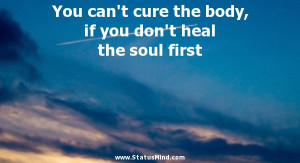 You can't cure the body, if you don't heal the soul first