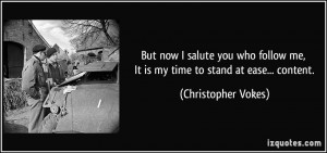 But now I salute you who follow me, It is my time to stand at ease ...