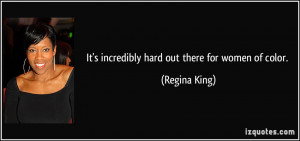 It's incredibly hard out there for women of color. - Regina King