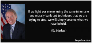 If we fight our enemy using the same inhumane and morally bankrupt ...