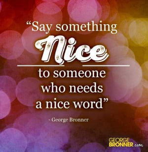 Say something NICE to someone who needs a nice word.