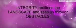 integrity redifines the landscape and sees us through obstacles ...
