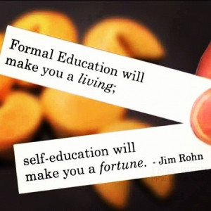 ... you a living. Self-education will make you a fortune.....Jim Rohn