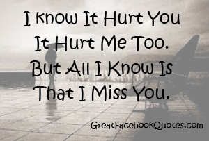 ... you-it-hurt-me-too-but-all-i-kn-ow-is-that-miss-you-missing-you-quote