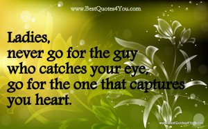 ... .com/ladiesnever-go-for-the-guy-who-catches-your-eye-flower-quote