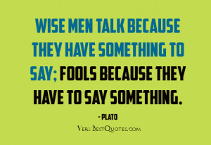talk quotes, Wise men talk because they have something to say; fools ...