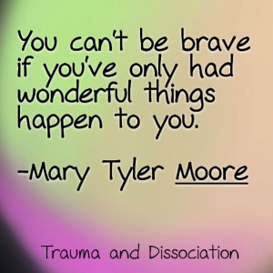 You can't be brave if you've only had wonderful things happen to you ...