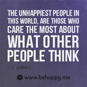 Our life happiness can't be based on what others think.