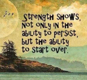 Strength shows not only in the ability to persist, but the ability to ...
