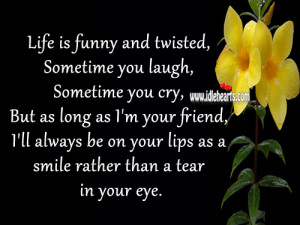 Life is funny and twisted, Sometime you laugh, Sometime you cry, But ...