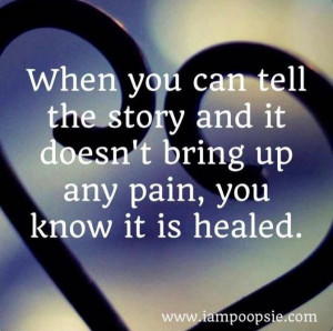 ... the story and it doesn't bring up any pain you know it is healed
