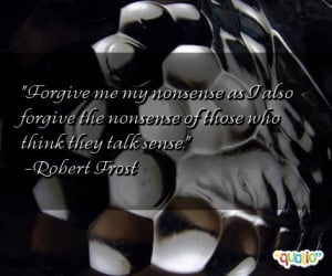 ... forgive the nonsense of those who think they talk sense. -Robert Frost