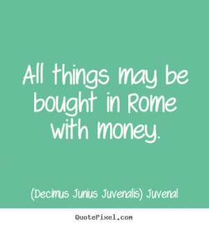 Decimus Junius Juvenalis) Juvenal picture quote - All things may be ...