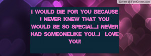 would die for you because i never knew that you would be so special ...