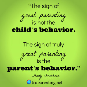 ... behavior. The sign of truly great parenting is the parent's behavior