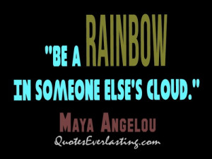 Be a rainbow in someone else's cloud.— Maya Angelou