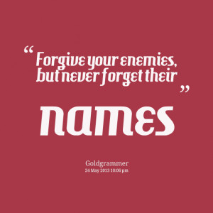 Quotes Picture Forgive Your Enemies But Never Forget Their Names ...