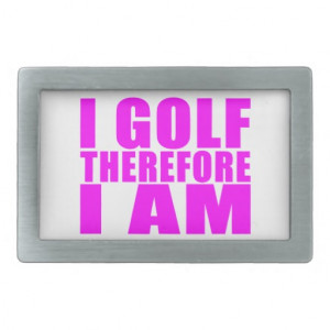 Funny Girl Golfers Quotes : I Golf therefore I am Rectangular Belt ...