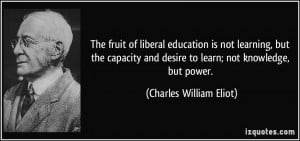 ... and desire to learn; not knowledge, but power. - Charles William Eliot