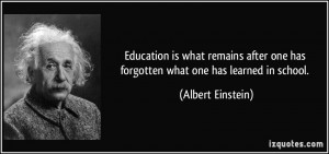 education is what remains after one has forgotten what one has learned in school albert einstein Education is what remains after one has forgotten what one has learned in   com - education, remains, forgotten, forgetting, learn, school,  ~albert einstein.