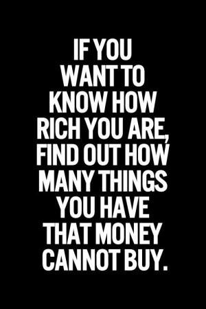 ... rich you are find out how many things you have that money cannot buy