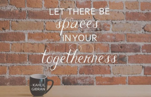 Let there be spaces in your togetherness.
