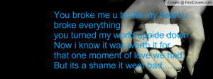 You broke me u broke my heart u broke everythingyou turned my world ...