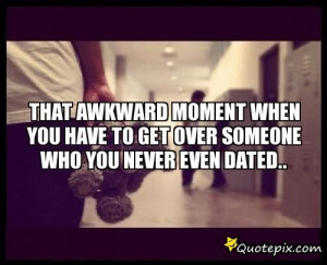 ... You Never Dated Quotes ~ That Awkward Moment When You Have To Get Over