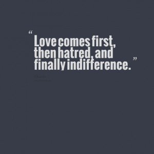 Quotes Picture: love comes first, then hatred, and finally ...