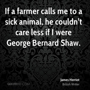 If a farmer calls me to a sick animal, he couldn't care less if I were ...