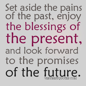 Live in the Present quotes - Set aside the pains of the past, enjoy ...