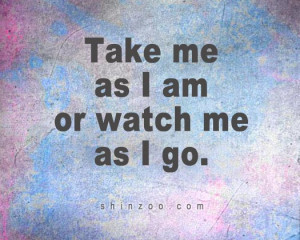 Take Me As I Am Quotes take me as i am or watch me