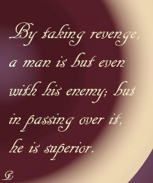 By taking revenge a man is but even with his enemy; but in passing ...