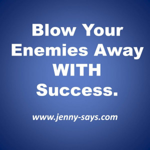 Blow your enemies away with success