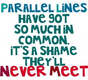Parallel lines have got so much in common quote