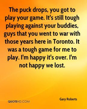 the puck drops you got to play your game it s still tough playing ...