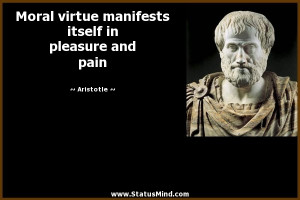 Moral virtue manifests itself in pleasure and pain - Aristotle Quotes ...