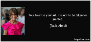 ... talent is your art. It is not to be taken for granted. - Paula Abdul