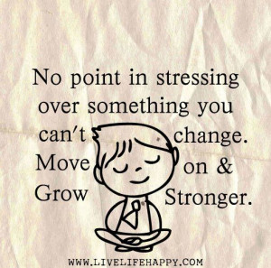 No point in stressing over something you can't change. Move on & Grow ...
