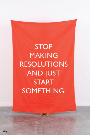 start something quotes stop making resolutions and just start ...