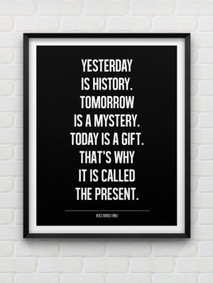 ... Today is a gift. That's why it's called the present. Alice Morse Earle