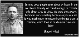 ... to cremate, which took so much more time and labor. - Rudolf Höss