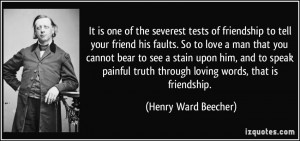 tests of friendship to tell your friend his faults. So to love a man ...
