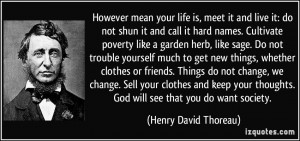 However mean your life is, meet it and live it: do not shun it and ...